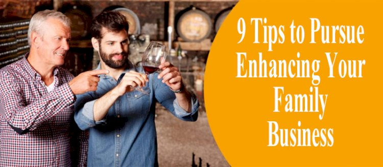 9 Tips to Pursue Enhancing Your Family Business